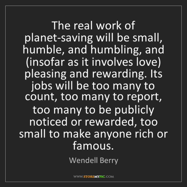Wendell Berry: The real work of planet-saving will be small, humble,...