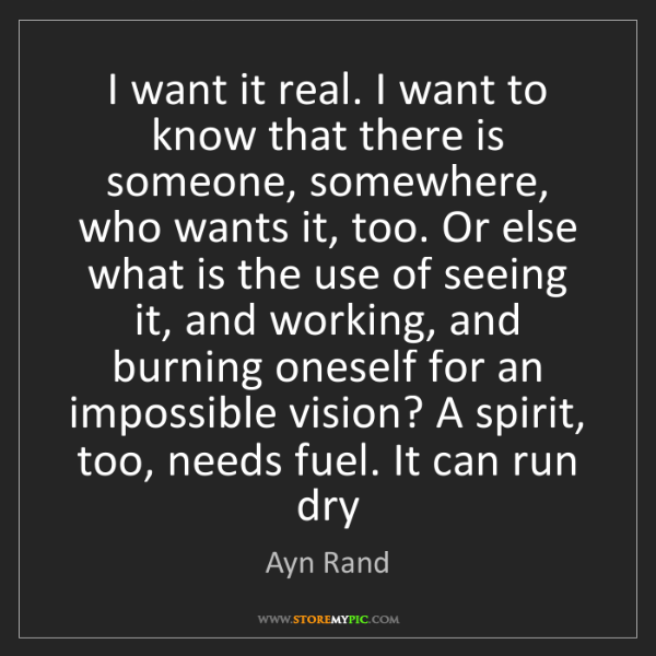 Ayn Rand: I want it real. I want to know that there is someone,...