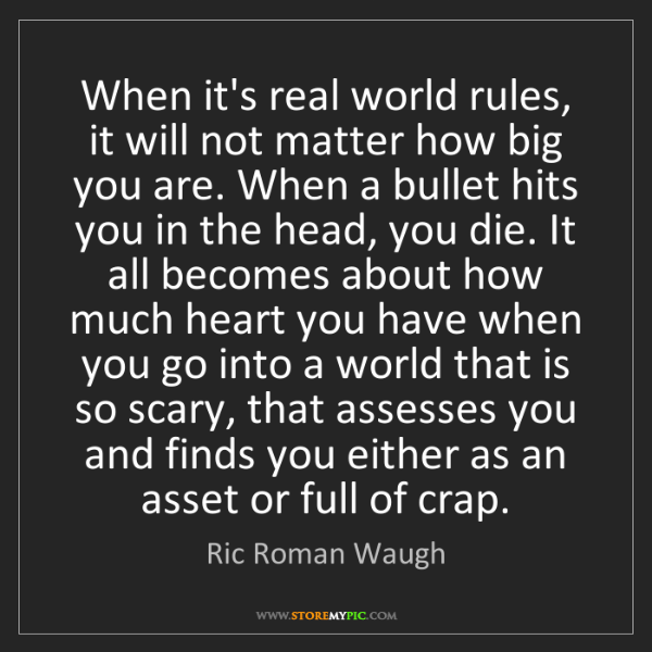Ric Roman Waugh: When it's real world rules, it will not matter how big...