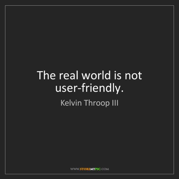 Kelvin Throop III: The real world is not user-friendly.