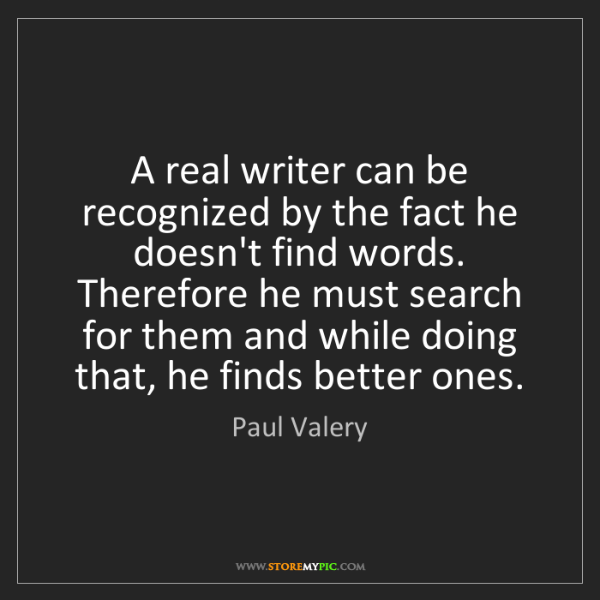Paul Valery: A real writer can be recognized by the fact he doesn't...