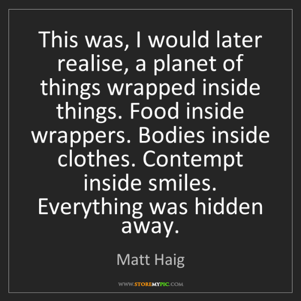 Matt Haig: This was, I would later realise, a planet of things wrapped...