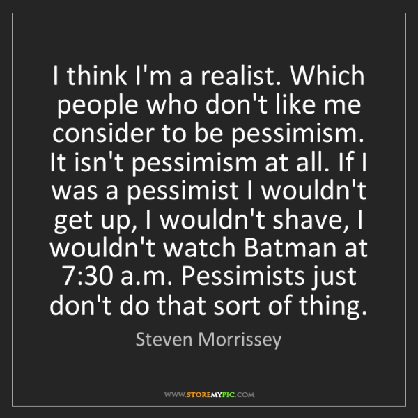 Steven Morrissey: I think I'm a realist. Which people who don't like me...
