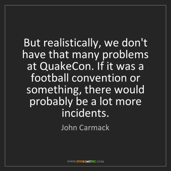 John Carmack: But realistically, we don't have that many problems at...