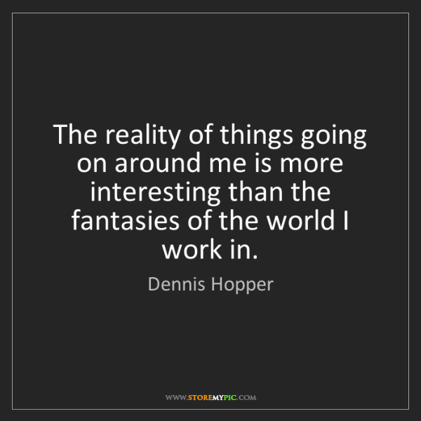 Dennis Hopper: The reality of things going on around me is more interesting...