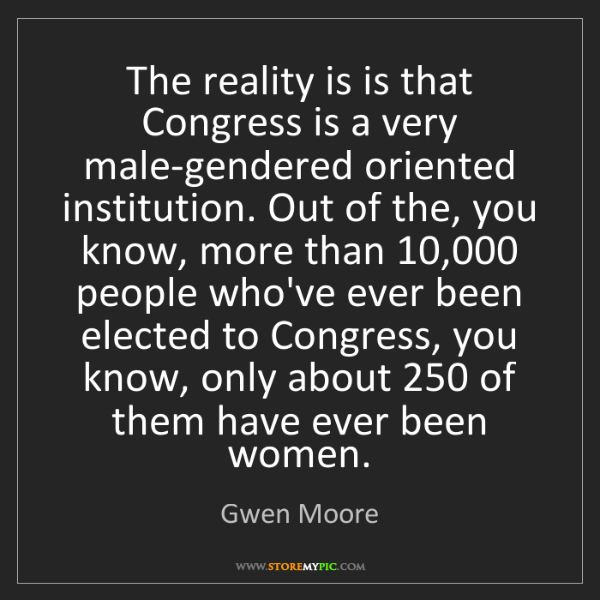 Gwen Moore: The reality is is that Congress is a very male-gendered...