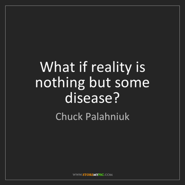 Chuck Palahniuk: What if reality is nothing but some disease?