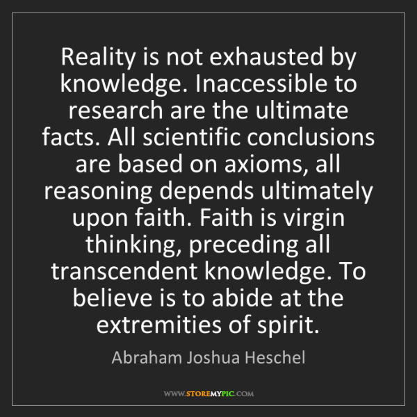 Abraham Joshua Heschel: Reality is not exhausted by knowledge. Inaccessible to...