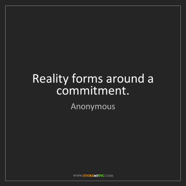 Anonymous: Reality forms around a commitment.