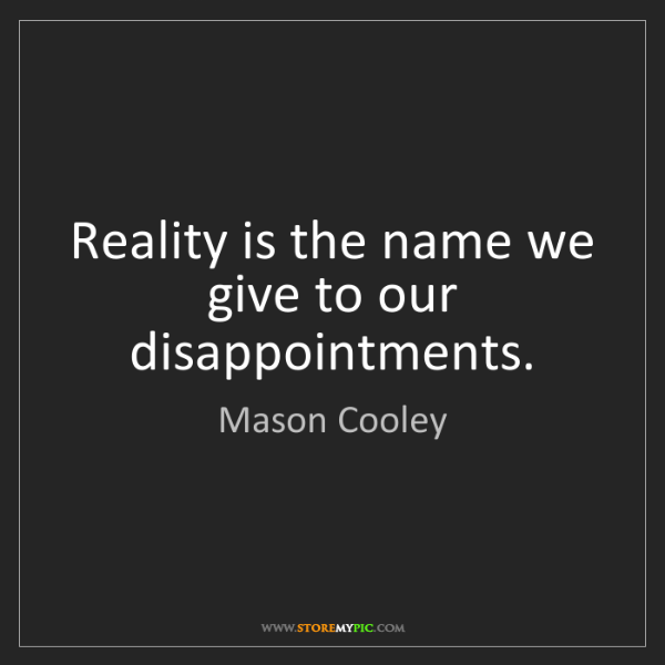 Mason Cooley: Reality is the name we give to our disappointments.