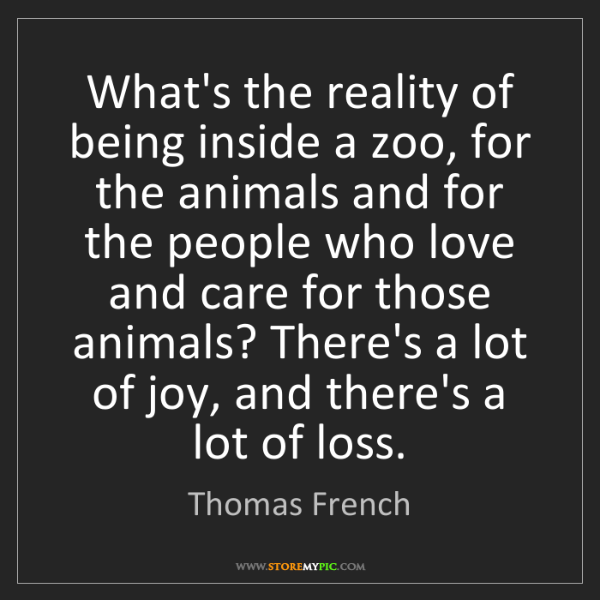 Thomas French: What's the reality of being inside a zoo, for the animals...