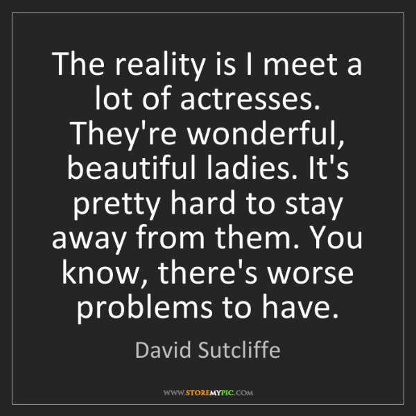 David Sutcliffe: The reality is I meet a lot of actresses. They're wonderful,...