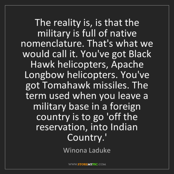 Winona Laduke: The reality is, is that the military is full of native...