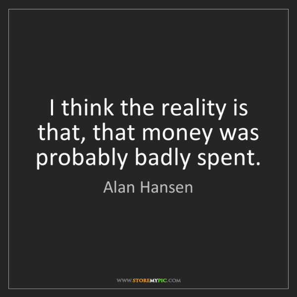 Alan Hansen: I think the reality is that, that money was probably...