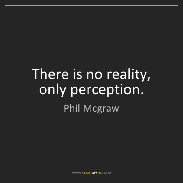 Phil Mcgraw: There is no reality, only perception.