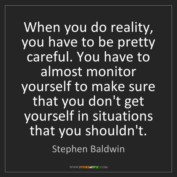 Stephen Baldwin: When you do reality, you have to be pretty careful. You...