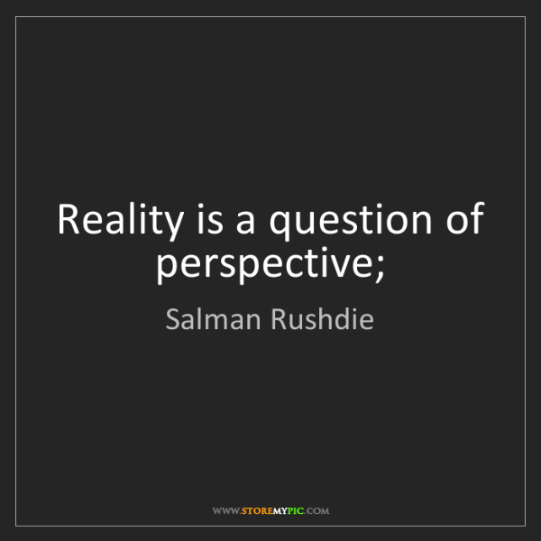 Salman Rushdie: Reality is a question of perspective;