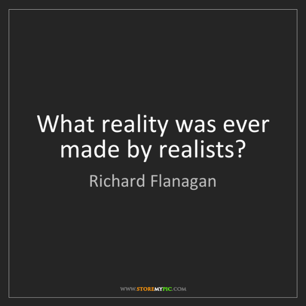 Richard Flanagan: What reality was ever made by realists?