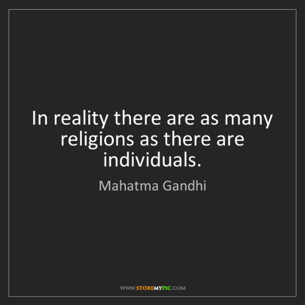 Mahatma Gandhi: In reality there are as many religions as there are individuals.
