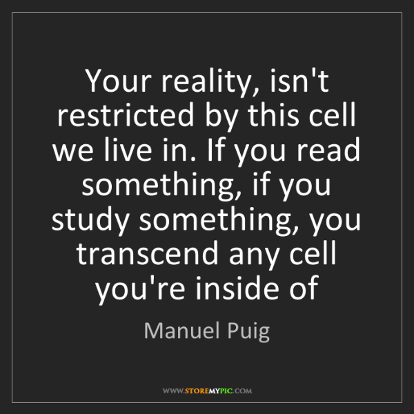 Manuel Puig: Your reality, isn't restricted by this cell we live in....