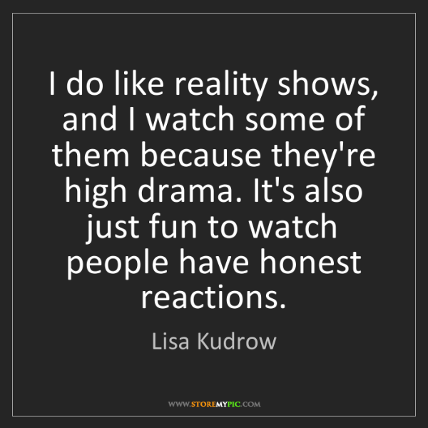 Lisa Kudrow: I do like reality shows, and I watch some of them because...