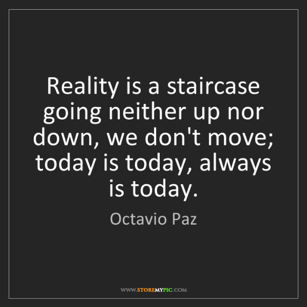 Octavio Paz: Reality is a staircase going neither up nor down, we...