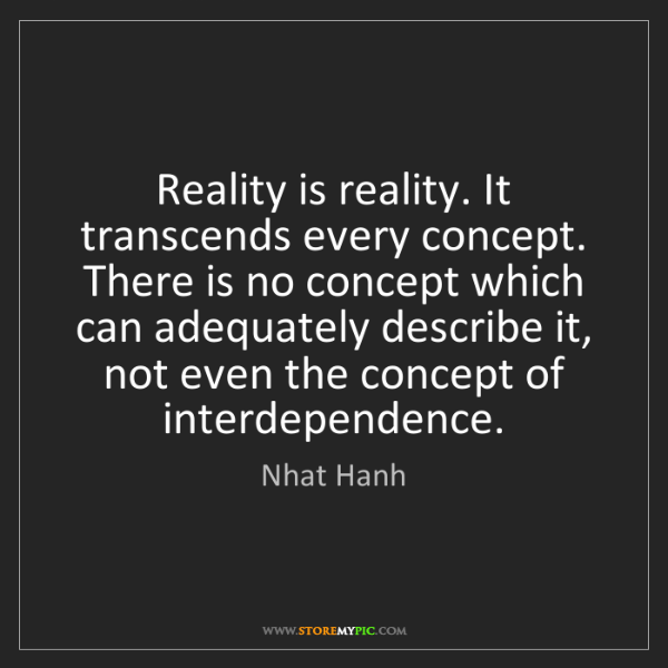 Nhat Hanh: Reality is reality. It transcends every concept. There...