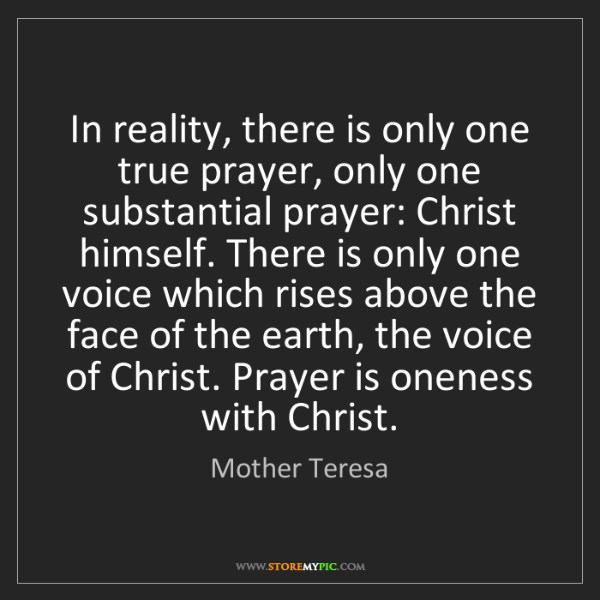 Mother Teresa: In reality, there is only one true prayer, only one substantial...
