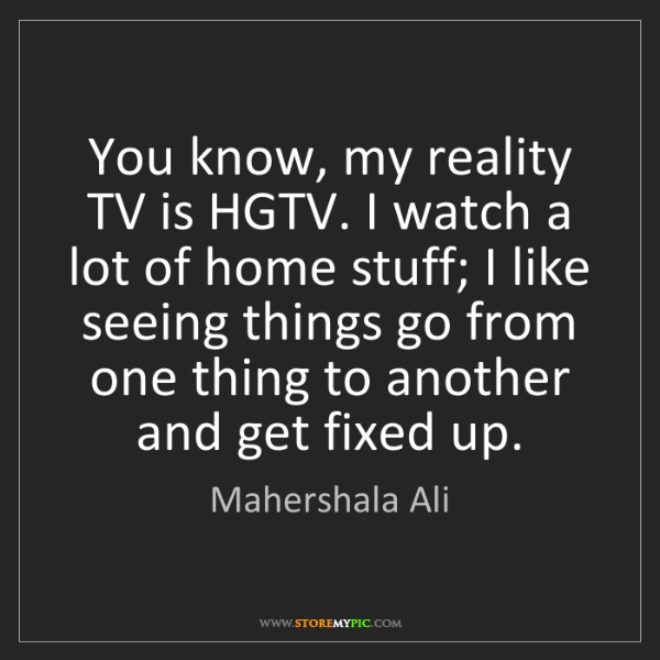Mahershala Ali: You know, my reality TV is HGTV. I watch a lot of home...
