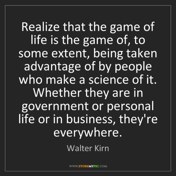 Walter Kirn: Realize that the game of life is the game of, to some...