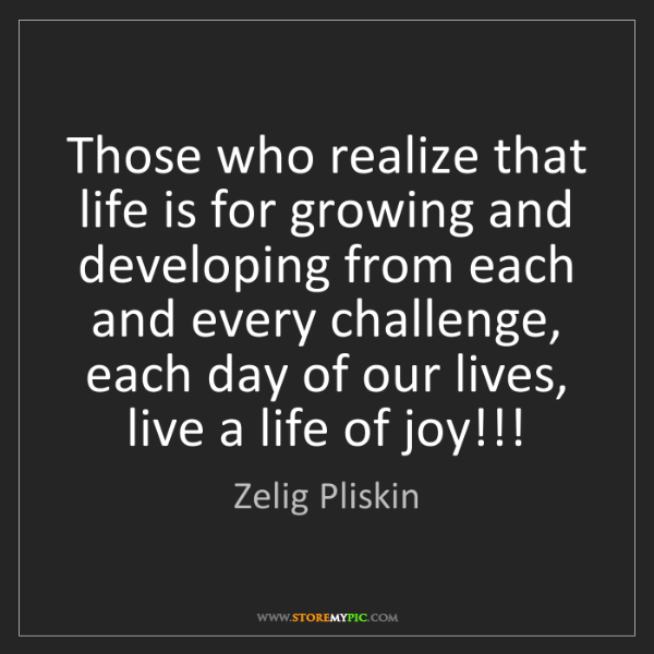 Zelig Pliskin: Those who realize that life is for growing and developing...