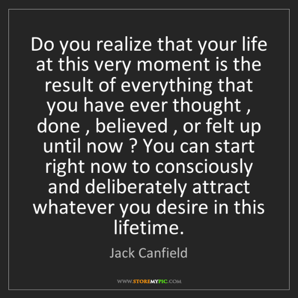 Jack Canfield: Do you realize that your life at this very moment is...