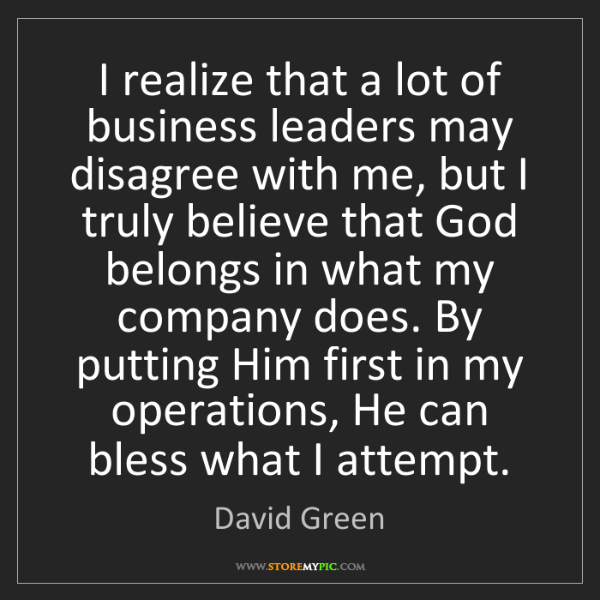 David Green: I realize that a lot of business leaders may disagree...