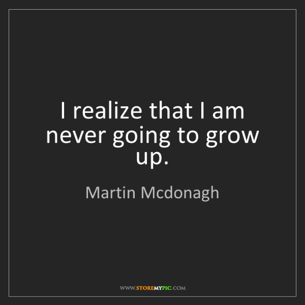Martin Mcdonagh: I realize that I am never going to grow up.