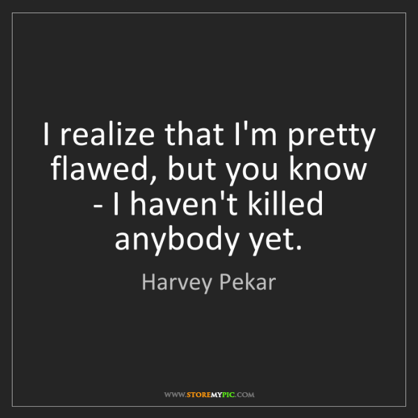 Harvey Pekar: I realize that I'm pretty flawed, but you know - I haven't...