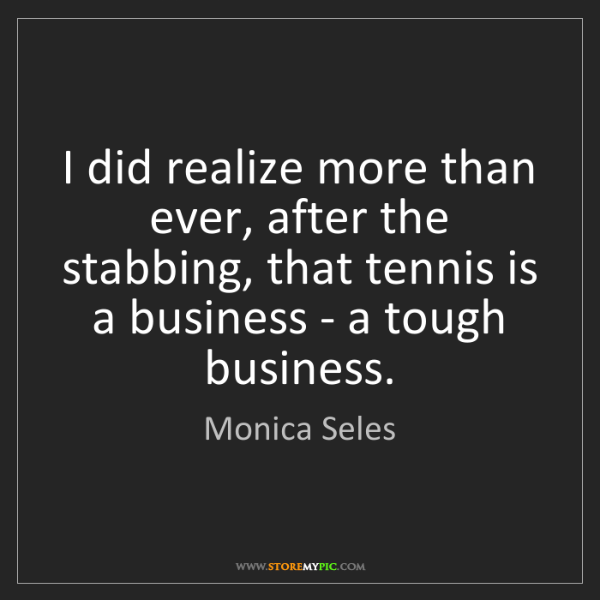 Monica Seles: I did realize more than ever, after the stabbing, that...