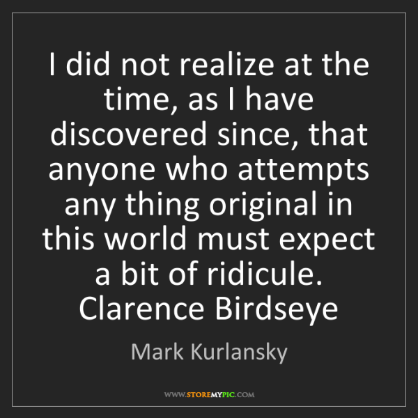 Mark Kurlansky: I did not realize at the time, as I have discovered since,...
