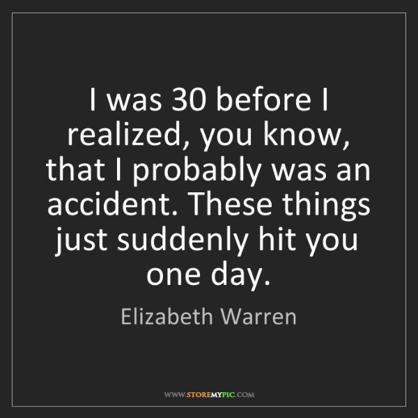 Elizabeth Warren: I was 30 before I realized, you know, that I probably...