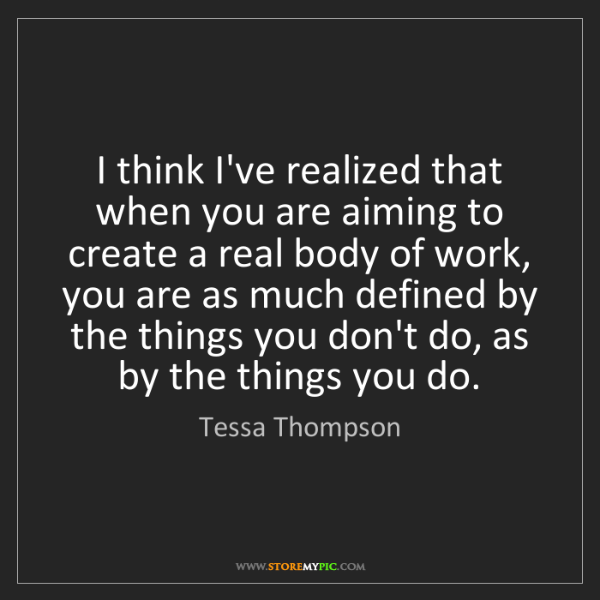Tessa Thompson: I think I've realized that when you are aiming to create...