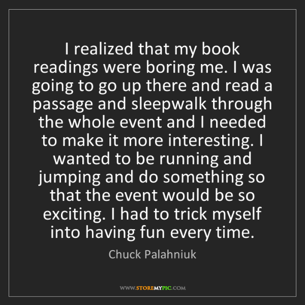 Chuck Palahniuk: I realized that my book readings were boring me. I was...