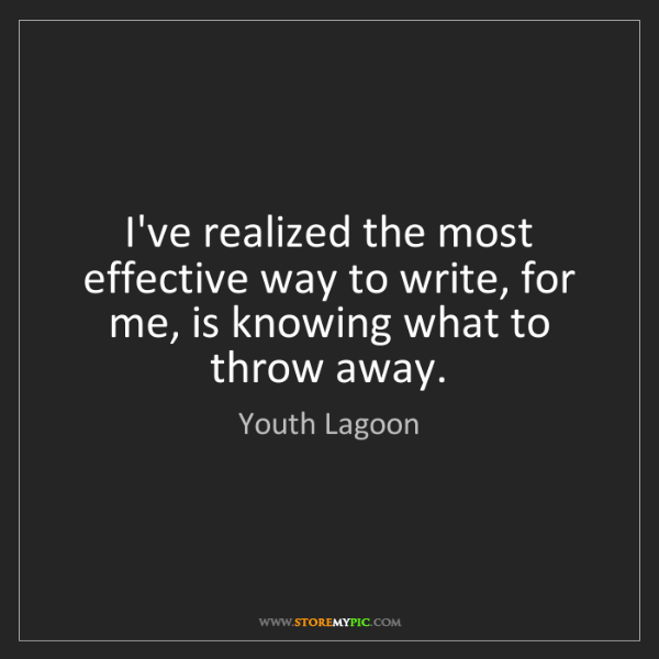 Youth Lagoon: I've realized the most effective way to write, for me,...