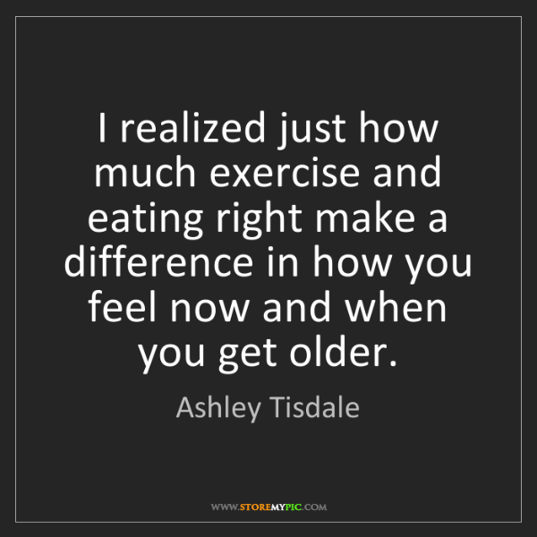 Ashley Tisdale: I realized just how much exercise and eating right make...