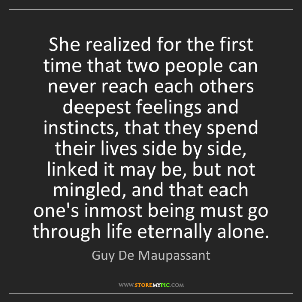 Guy De Maupassant: She realized for the first time that two people can never...