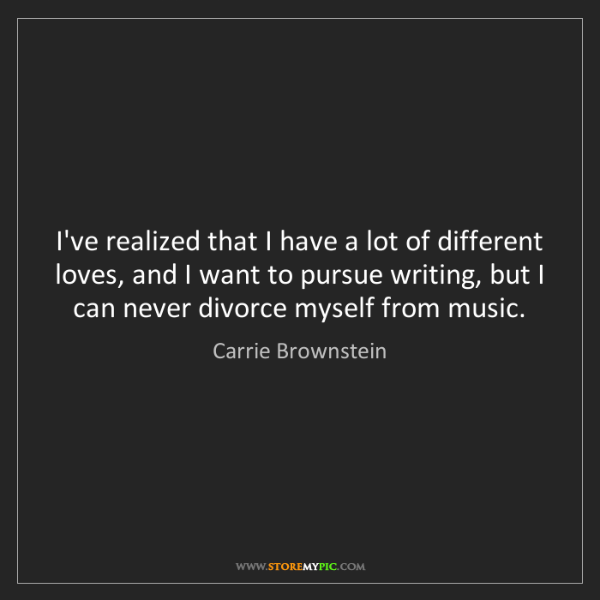 Carrie Brownstein: I've realized that I have a lot of different loves, and...