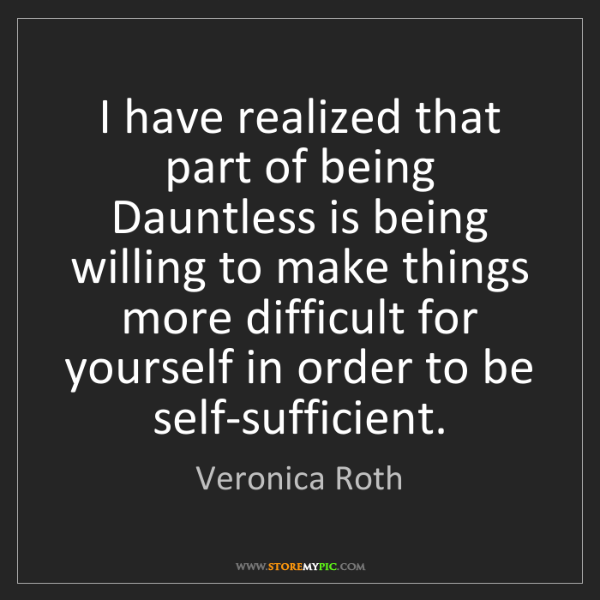 Veronica Roth: I have realized that part of being Dauntless is being...