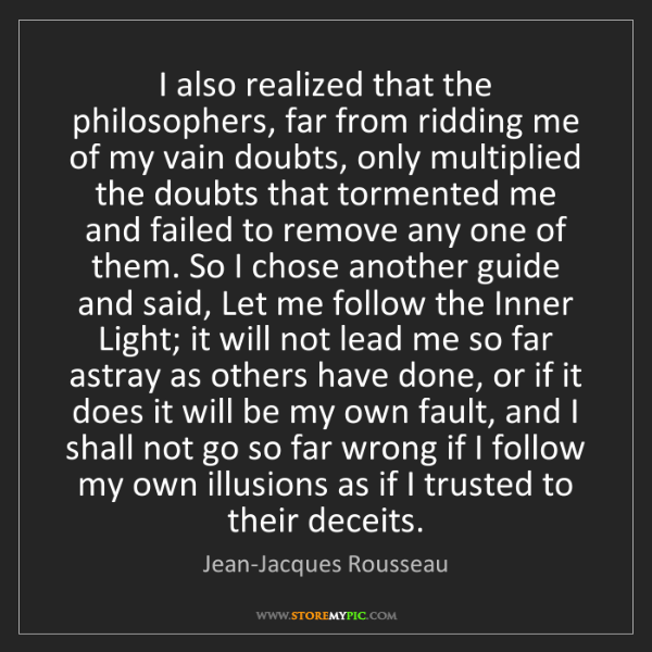 Jean-Jacques Rousseau: I also realized that the philosophers, far from ridding...