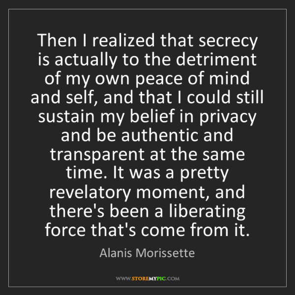 Alanis Morissette: Then I realized that secrecy is actually to the detriment...