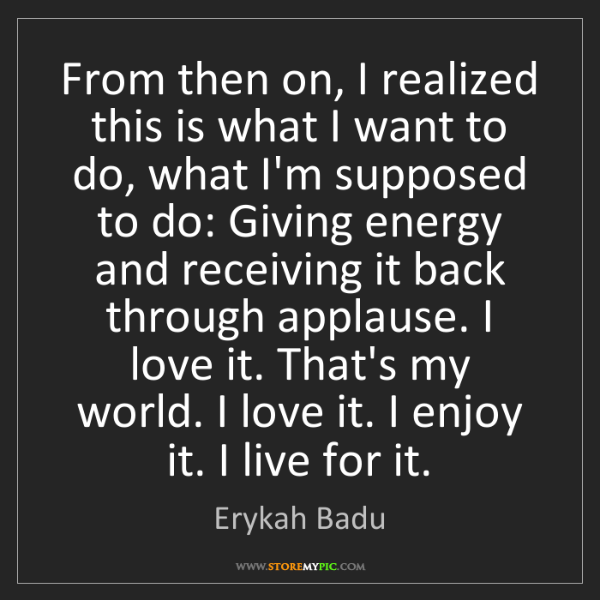 Erykah Badu: From then on, I realized this is what I want to do, what...