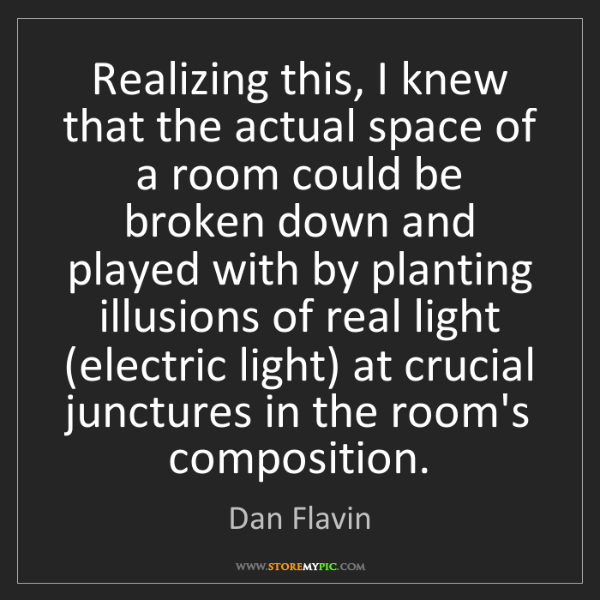 Dan Flavin: Realizing this, I knew that the actual space of a room...