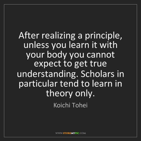 Koichi Tohei: After realizing a principle, unless you learn it with...